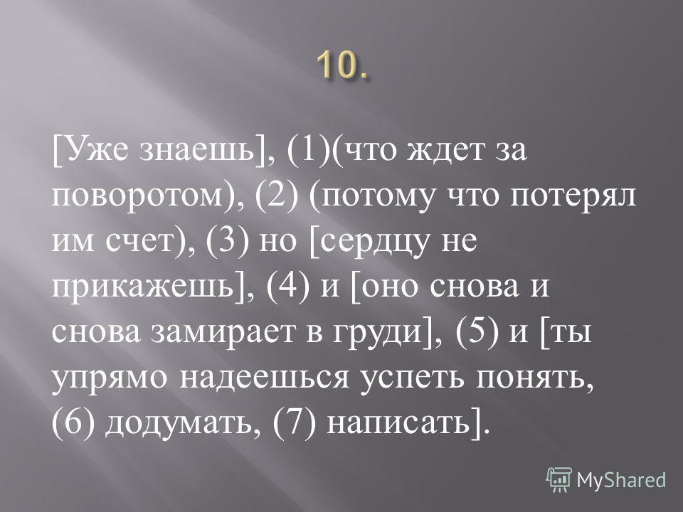[ Уже знаешь ], (1)( что ждет за поворотом ), (2) ( потому что потерял им счет ), (3) но [ сердцу не прикажешь ], (4) и [ оно снова и снова замирает в груди ], (5) и [ ты упрямо надеешься успеть понять, (6) додумать, (7) написать ].