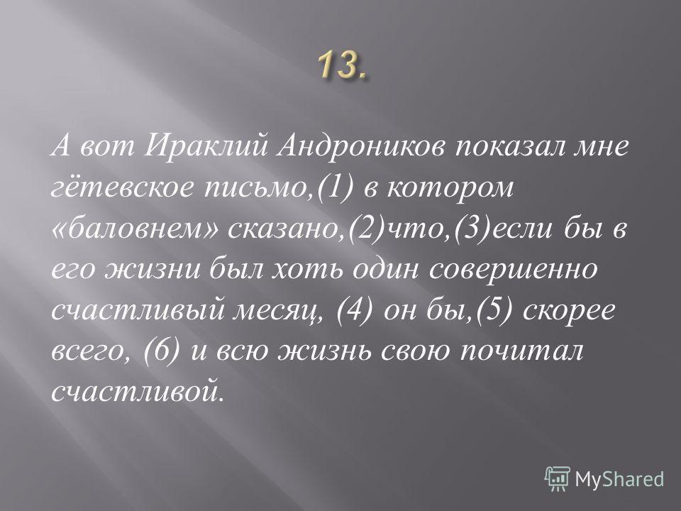 А вот Ираклий Андроников показал мне гётевское письмо,(1) в котором « баловнем » сказано,(2) что,(3) если бы в его жизни был хоть один совершенно счастливый месяц, (4) он бы,(5) скорее всего, (6) и всю жизнь свою почитал счастливой.