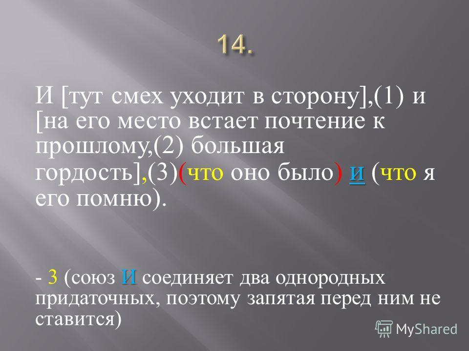 и И [ тут смех уходит в сторону ],(1) и [ на его место встает почтение к прошлому,(2) большая гордость ],(3)( что оно было ) и ( что я его помню ). И - 3 ( союз И соединяет два однородных придаточных, поэтому запятая перед ним не ставится )