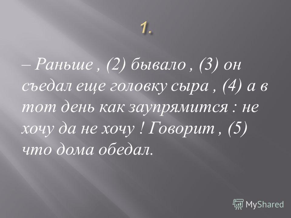 – Раньше, (2) бывало, (3) он съедал еще головку сыра, (4) а в тот день как заупрямится : не хочу да не хочу ! Говорит, (5) что дома обедал.