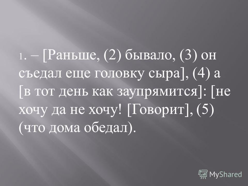 1. – [ Раньше, (2) бывало, (3) он съедал еще головку сыра ], (4) а [ в тот день как заупрямится ]: [ не хочу да не хочу ! [ Говорит ], (5) ( что дома обедал ).