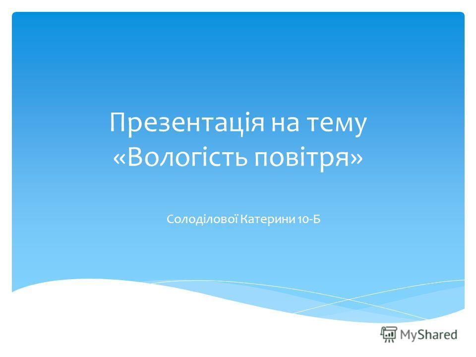 Презентація на тему «Вологість повітря» Солоділової Катерини 10-Б