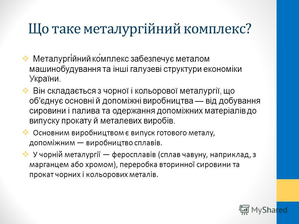 Що таке металургійний комплекс? Металургі́йний ко́мплекс забезпечує металом машинобудування та інші галузеві структури економіки України. Він складається з чорної і кольорової металургії, що об'єднує основні й допоміжні виробництва від добування сиро