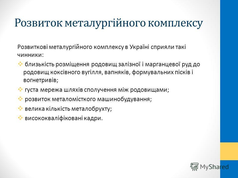 Розвиток металургійного комплексу Розвиткові металургійного комплексу в Україні сприяли такі чинники: близькість розміщення родовищ залізної і марганцевої руд до родовищ коксівного вугілля, вапняків, формувальних пісків і вогнетривів; густа мережа шл