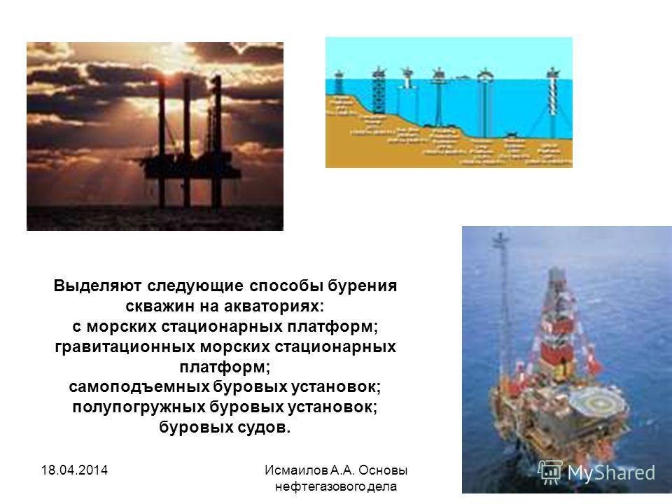 Исмаилов А.А. Основы нефтегазового дела 104 Выделяют следующие способы бурения скважин на акваториях: с морских стационарных платформ; гравитационных морских стационарных платформ; самоподъемных буровых установок; полупогружных буровых установок; бур