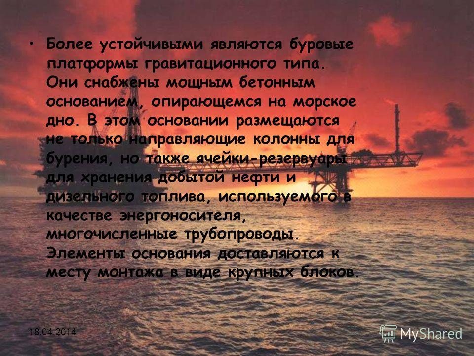 Исмаилов А.А. Основы нефтегазового дела 112 Более устойчивыми являются буровые платформы гравитационного типа. Они снабжены мощным бетонным основанием, опирающемся на морское дно. В этом основании размещаются не только направляющие колонны для бурени