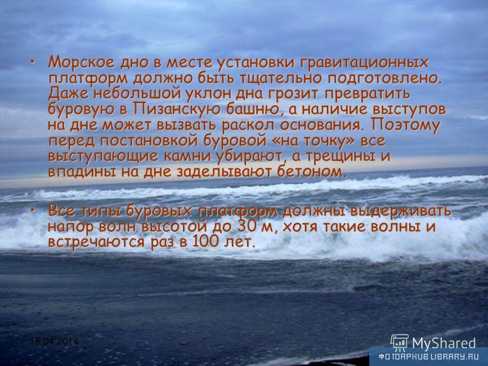 Исмаилов А.А. Основы нефтегазового дела 113 Морское дно в месте установки гравитационных платформ должно быть тщательно подготовлено. Даже небольшой уклон дна грозит превратить буровую в Пизанскую башню, а наличие выступов на дне может вызвать раскол