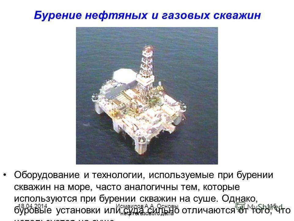 Исмаилов А.А. Основы нефтегазового дела 115 Бурение нефтяных и газовых скважин Оборудование и технологии, используемые при бурении скважин на море, часто аналогичны тем, которые используются при бурении скважин на суше. Однако, буровые установки или