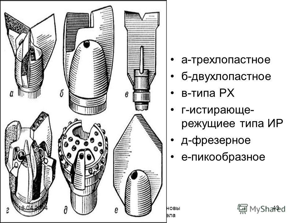 Исмаилов А.А. Основы нефтегазового дела 43 а-трехлопастное б-двухлопастное в-типа РХ г-истирающе- режущиее типа ИР д-фрезерное е-пикообразное 18.04.2014