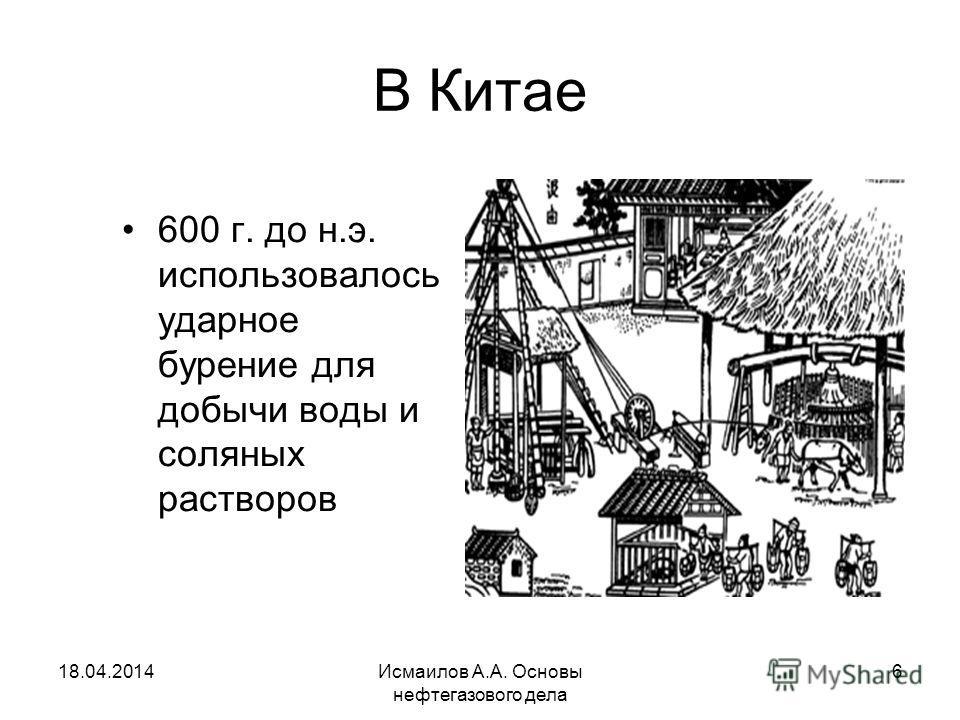 Исмаилов А.А. Основы нефтегазового дела 6 В Китае 600 г. до н.э. использовалось ударное бурение для добычи воды и соляных растворов 18.04.2014