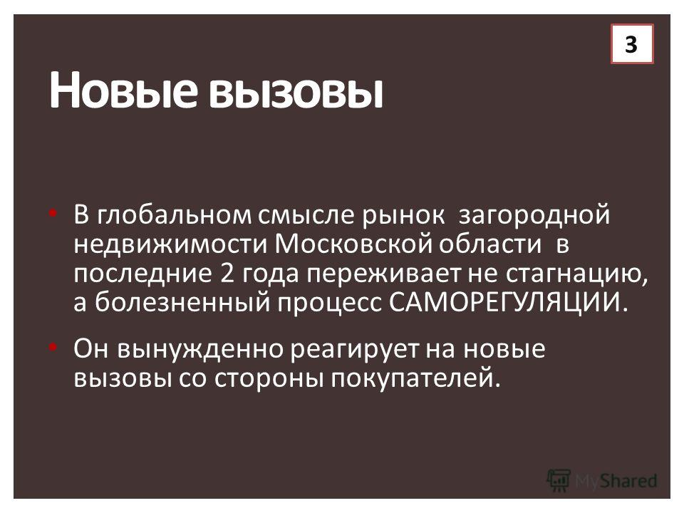 Новые вызовы В глобальном смысле рынок загородной недвижимости Московской области в последние 2 года переживает не стагнацию, а болезненный процесс САМОРЕГУЛЯЦИИ. Он вынужденно реагирует на новые вызовы со стороны покупателей. 3