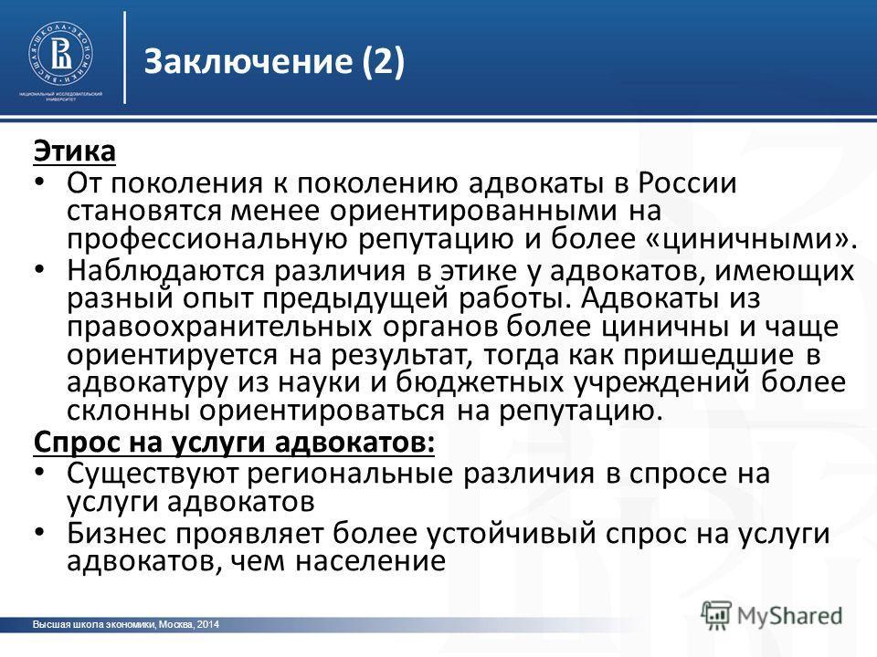 Заключение (2) Высшая школа экономики, Москва, 2014 Этика От поколения к поколению адвокаты в России становятся менее ориентированными на профессиональную репутацию и более «циничными». Наблюдаются различия в этике у адвокатов, имеющих разный опыт пр