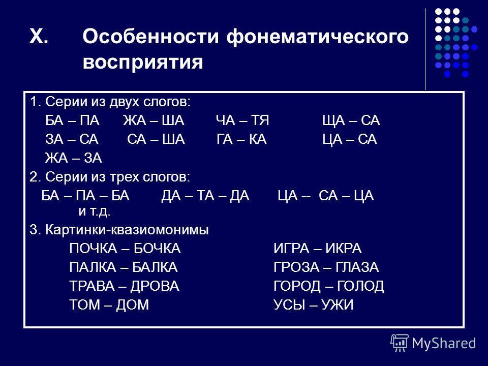 X.Особенности фонематического восприятия 1. Серии из двух слогов: БА – ПА ЖА – ША ЧА – ТЯЩА – СА ЗА – САСА – ША ГА – КАЦА – СА ЖА – ЗА 2. Серии из трех слогов: БА – ПА – БА ДА – ТА – ДА ЦА -- СА – ЦА и т.д. 3. Картинки-квазиомонимы ПОЧКА – БОЧКАИГРА