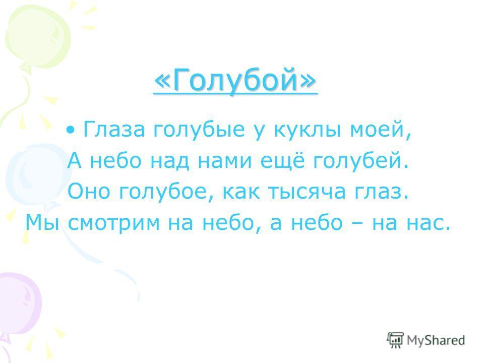 «Голубой» Глаза голубые у куклы моей, А небо над нами ещё голубей. Оно голубое, как тысяча глаз. Мы смотрим на небо, а небо – на нас.