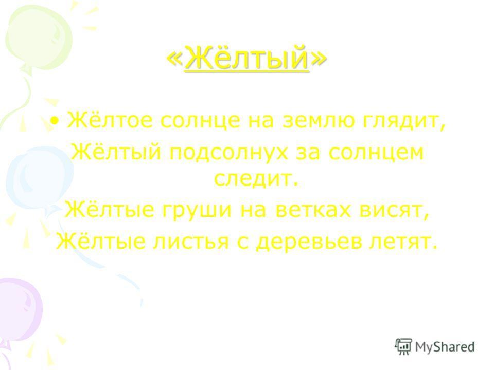 «Жёлтый» Жёлтое солнце на землю глядит, Жёлтый подсолнух за солнцем следит. Жёлтые груши на ветках висят, Жёлтые листья с деревьев летят.