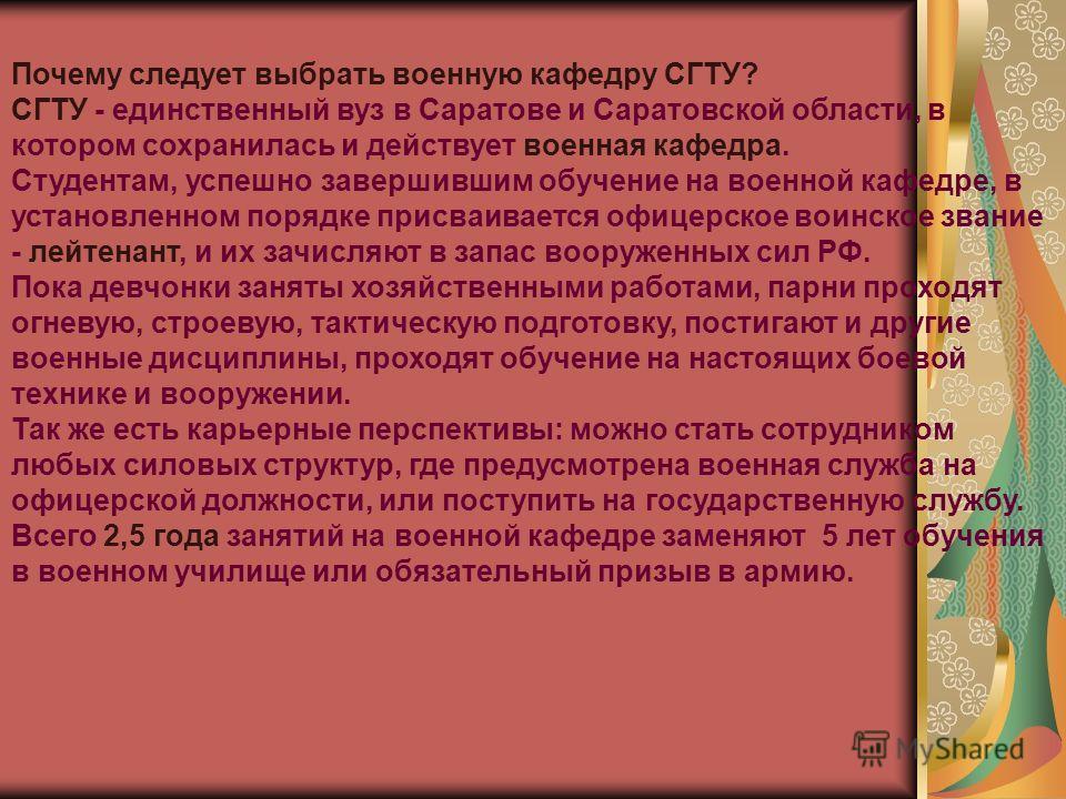 Почему следует выбрать военную кафедру СГТУ? СГТУ - единственный вуз в Саратове и Саратовской области, в котором сохранилась и действует военная кафедра. Студентам, успешно завершившим обучение на военной кафедре, в установленном порядке присваиваетс