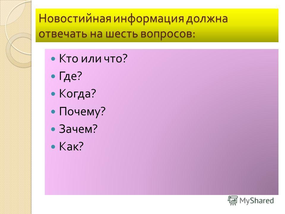 Новостийная информация должна отвечать на шесть вопросов : Кто или что ? Где ? Когда ? Почему ? Зачем ? Как ?