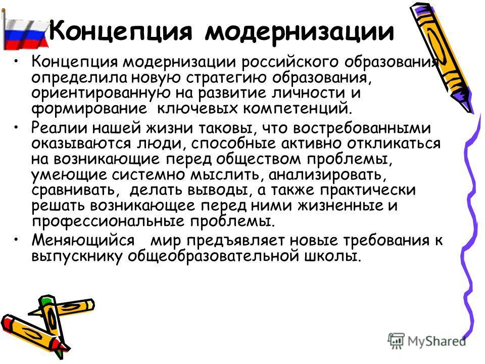 Концепция модернизации Концепция модернизации российского образования определила новую стратегию образования, ориентированную на развитие личности и формирование ключевых компетенций. Реалии нашей жизни таковы, что востребованными оказываются люди, с