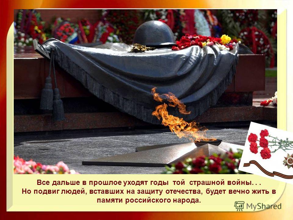 Все дальше в прошлое уходят годы той страшной войны... Но подвиг людей, вставших на защиту отечества, будет вечно жить в памяти российского народа.