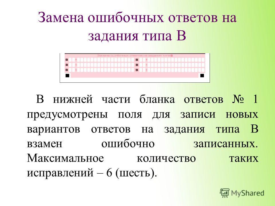 Замена ошибочных ответов на задания типа В В нижней части бланка ответов 1 предусмотрены поля для записи новых вариантов ответов на задания типа В взамен ошибочно записанных. Максимальное количество таких исправлений – 6 (шесть).
