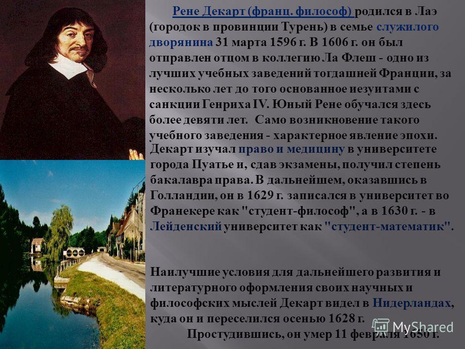 Декарт изучал право и медицину в университете города Пуатье и, сдав экзамены, получил степень бакалавра права. В дальнейшем, оказавшись в Голландии, он в 1629 г. записался в университет во Франекере как