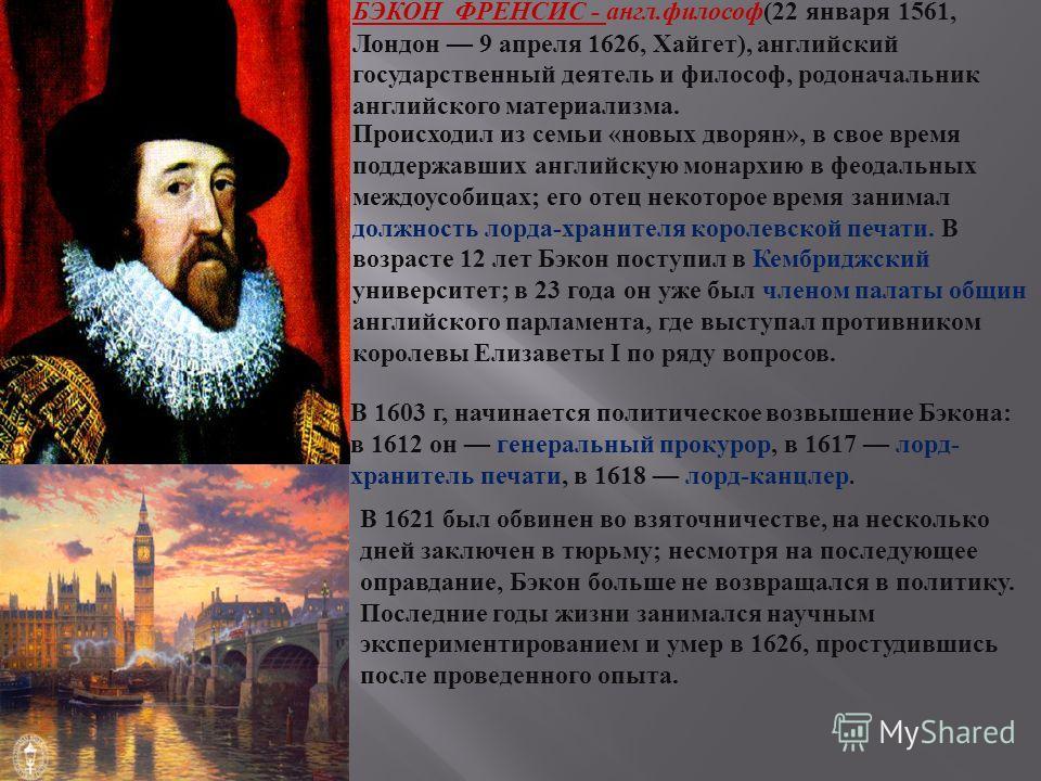 БЭКОН ФРЕНСИС - англ.философ(22 января 1561, Лондон 9 апреля 1626, Хайгет), английский государственный деятель и философ, родоначальник английского материализма. Происходил из семьи «новых дворян», в свое время поддержавших английскую монархию в феод