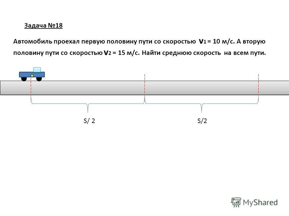 Задача 18 Автомобиль проехал первую половину пути со скоростью v 1 = 10 м/с. А вторую половину пути со скоростью v 2 = 15 м/с. Найти среднюю скорость на всем пути. S/ 2