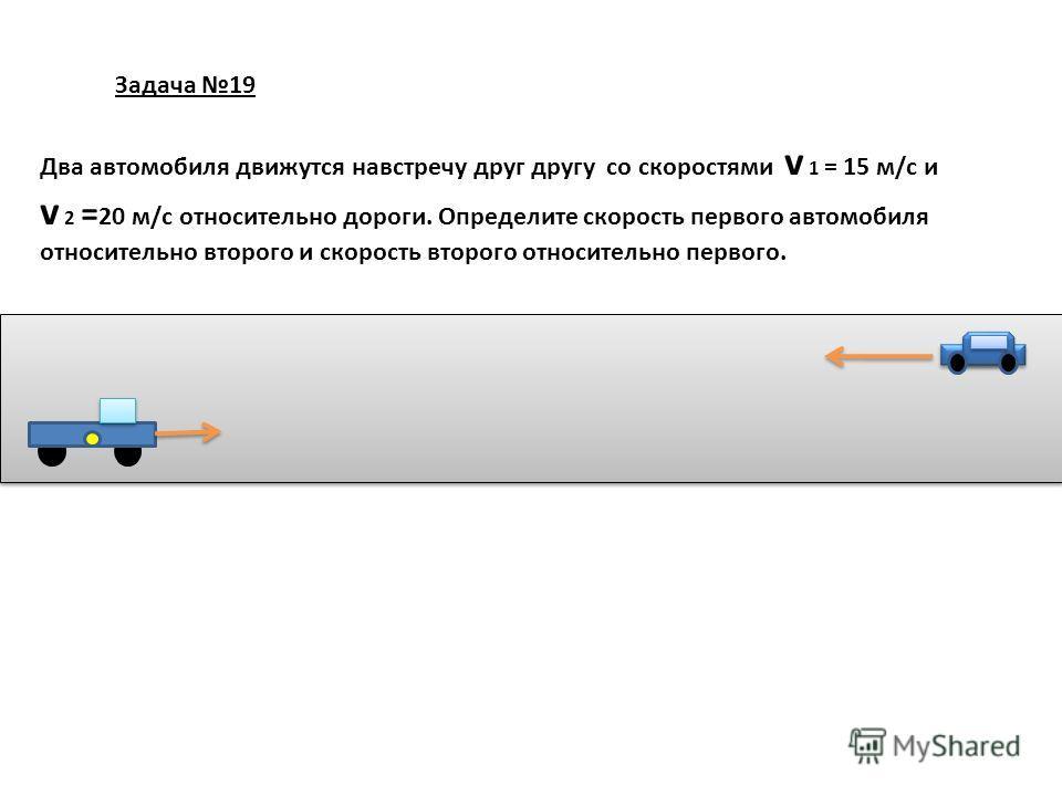 Задача 19 Два автомобиля движутся навстречу друг другу со скоростями v 1 = 15 м/с и v 2 = 20 м/с относительно дороги. Определите скорость первого автомобиля относительно второго и скорость второго относительно первого.
