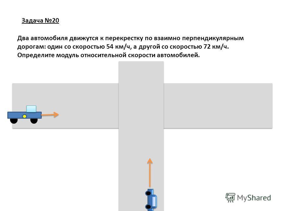 Задача 20 Два автомобиля движутся к перекрестку по взаимно перпендикулярным дорогам: один со скоростью 54 км/ч, а другой со скоростью 72 км/ч. Определите модуль относительной скорости автомобилей.