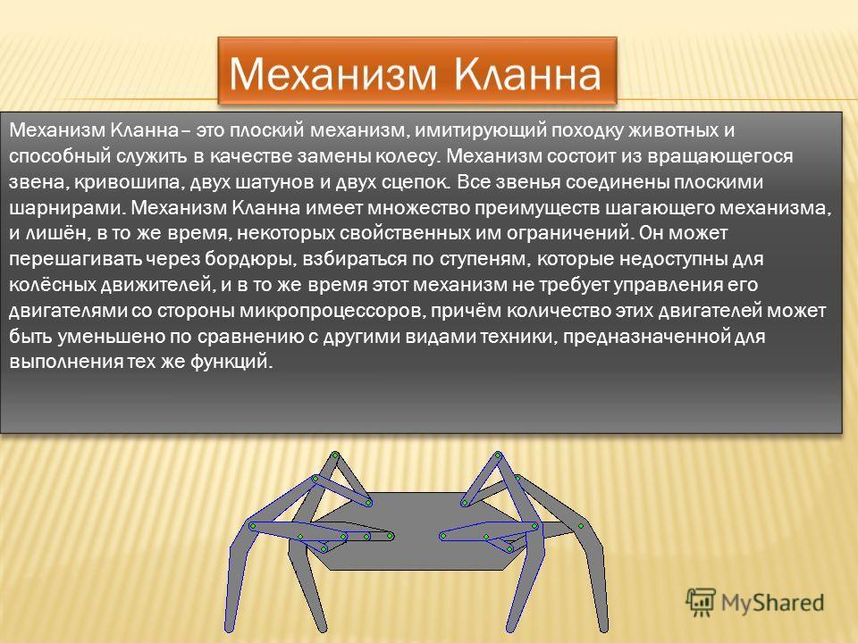Механизм Кланна– это плоский механизм, имитирующий походку животных и способный служить в качестве замены колесу. Механизм состоит из вращающегося звена, кривошипа, двух шатунов и двух сцепок. Все звенья соединены плоскими шарнирами. Механизм Кланна