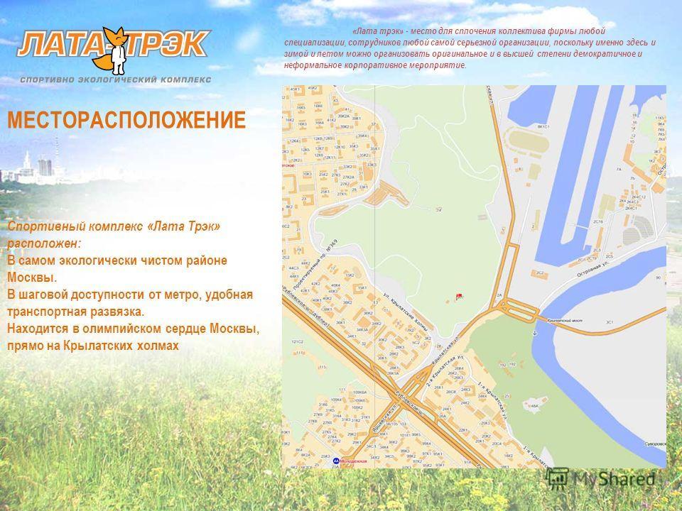 МЕСТОРАСПОЛОЖЕНИЕ Спортивный комплекс «Лата Трэк» расположен: В самом экологически чистом районе Москвы. В шаговой доступности от метро, удобная транспортная развязка. Находится в олимпийском сердце Москвы, прямо на Крылатских холмах «Лата трэк» - ме