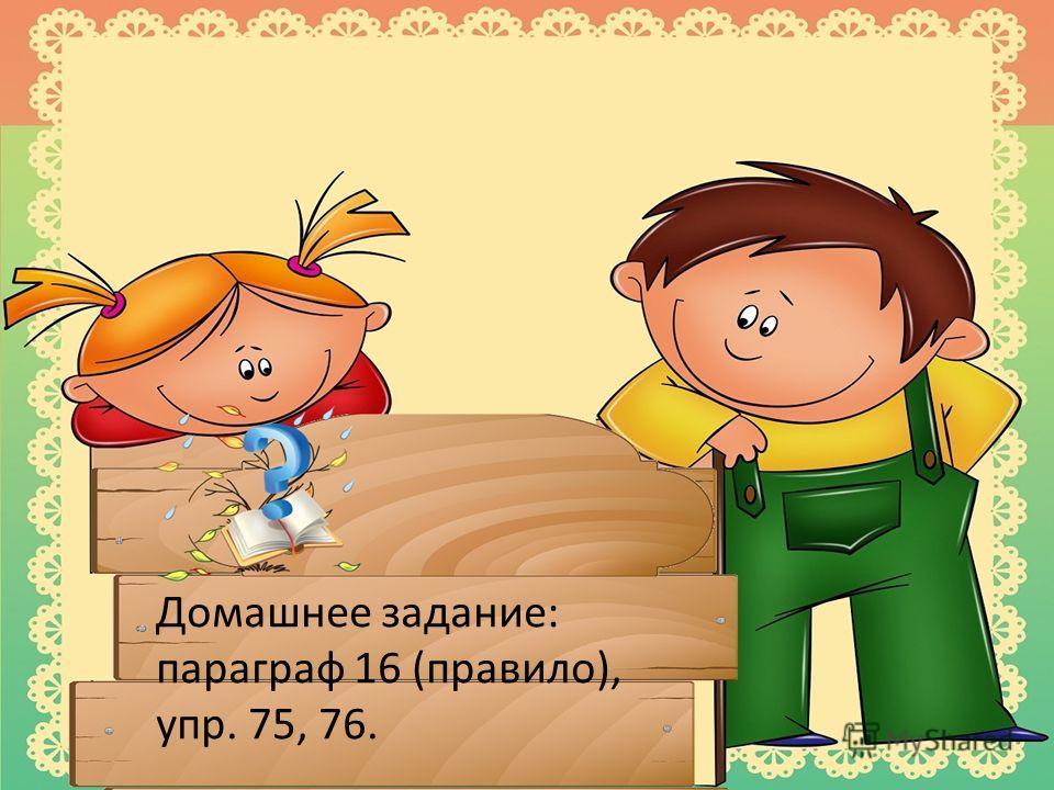 76. Домашнее задание: параграф 16 (правило), упр. 75, 76.