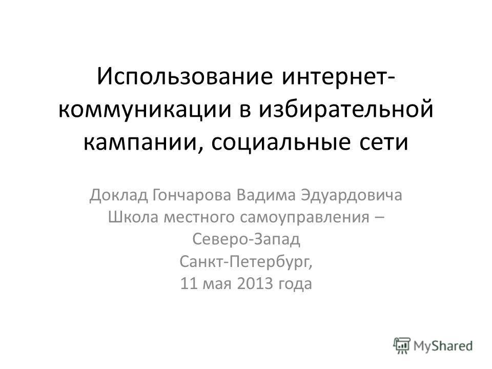 Использование интернет- коммуникации в избирательной кампании, социальные сети Доклад Гончарова Вадима Эдуардовича Школа местного самоуправления – Северо-Запад Санкт-Петербург, 11 мая 2013 года