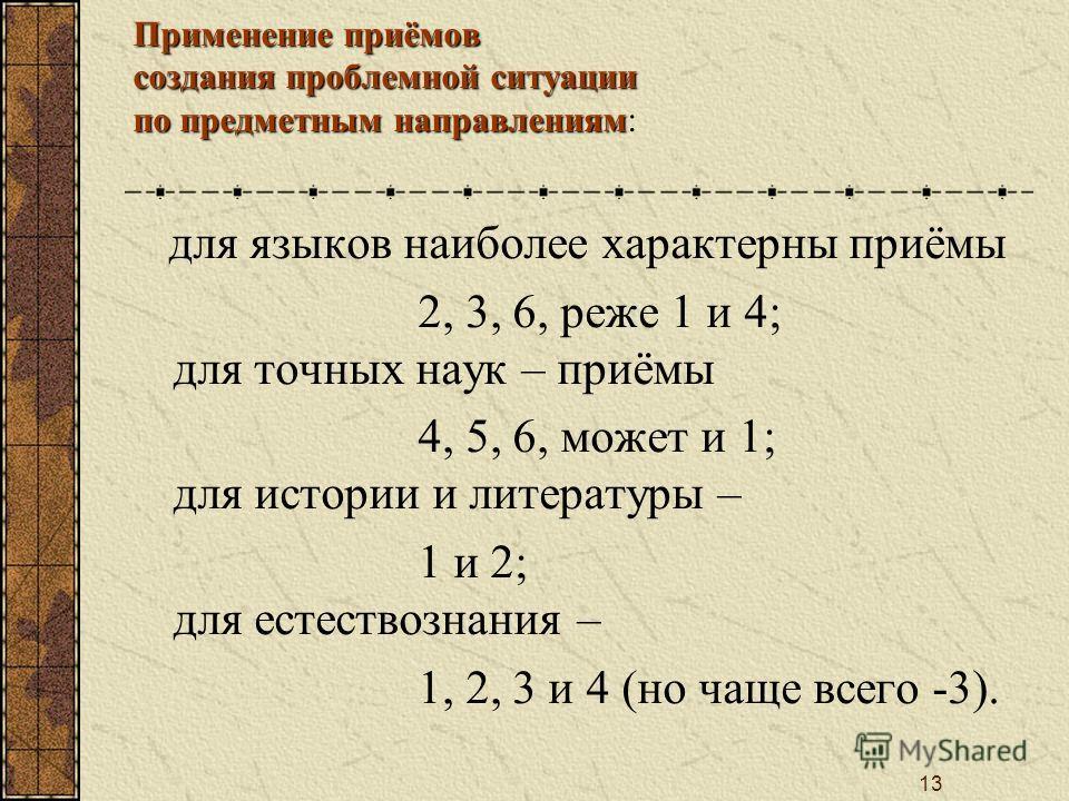 13 Применение приёмов создания проблемной ситуации по предметным направлениям: для языков наиболее характерны приёмы 2, 3, 6, реже 1 и 4; для точных наук – приёмы 4, 5, 6, может и 1; для истории и литературы – 1 и 2; для естествознания – 1, 2, 3 и 4
