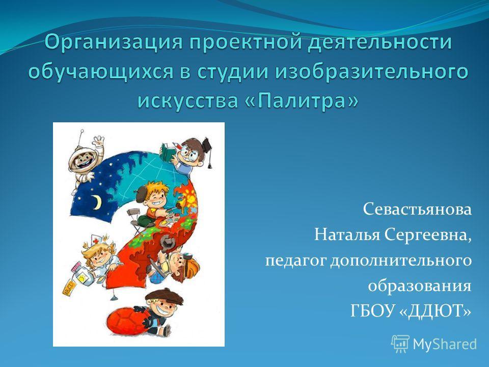 Севастьянова Наталья Сергеевна, педагог дополнительного образования ГБОУ «ДДЮТ»