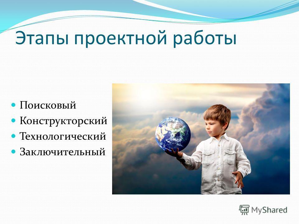 Этапы проектной работы Поисковый Конструкторский Технологический Заключительный