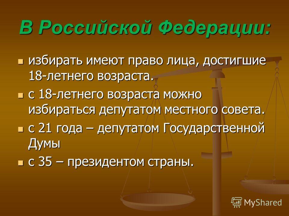 В Российской Федерации: избирать имеют право лица, достигшие 18-летнего возраста. избирать имеют право лица, достигшие 18-летнего возраста. с 18-летнего возраста можно избираться депутатом местного совета. с 18-летнего возраста можно избираться депут