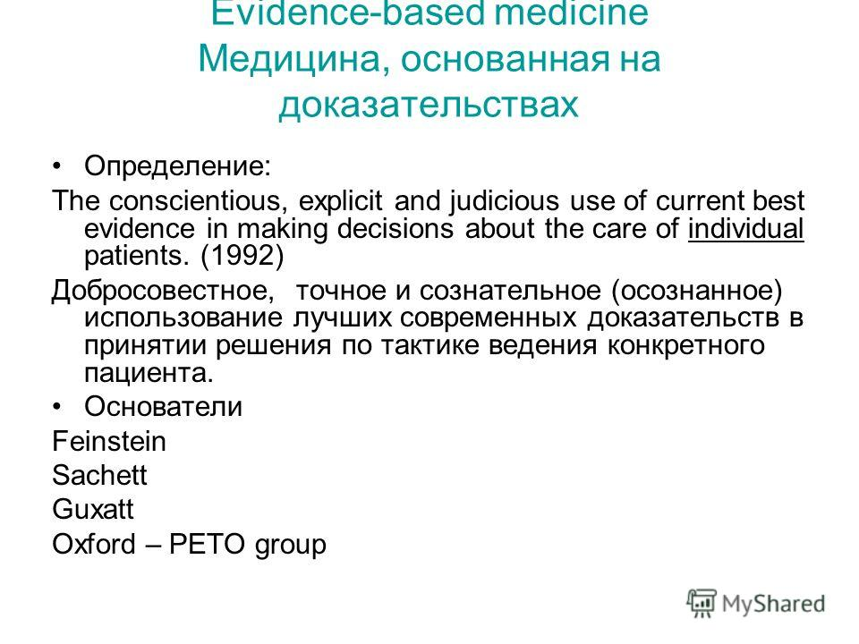 Evidence-based medicine Медицина, основанная на доказательствах Определение: The conscientious, explicit and judicious use of current best evidence in making decisions about the care of individual patients. (1992) Добросовестное, точное и сознательно