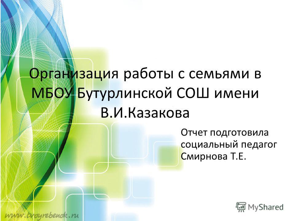 Организация работы с семьями в МБОУ Бутурлинской СОШ имени В.И.Казакова Отчет подготовила социальный педагог Смирнова Т.Е.
