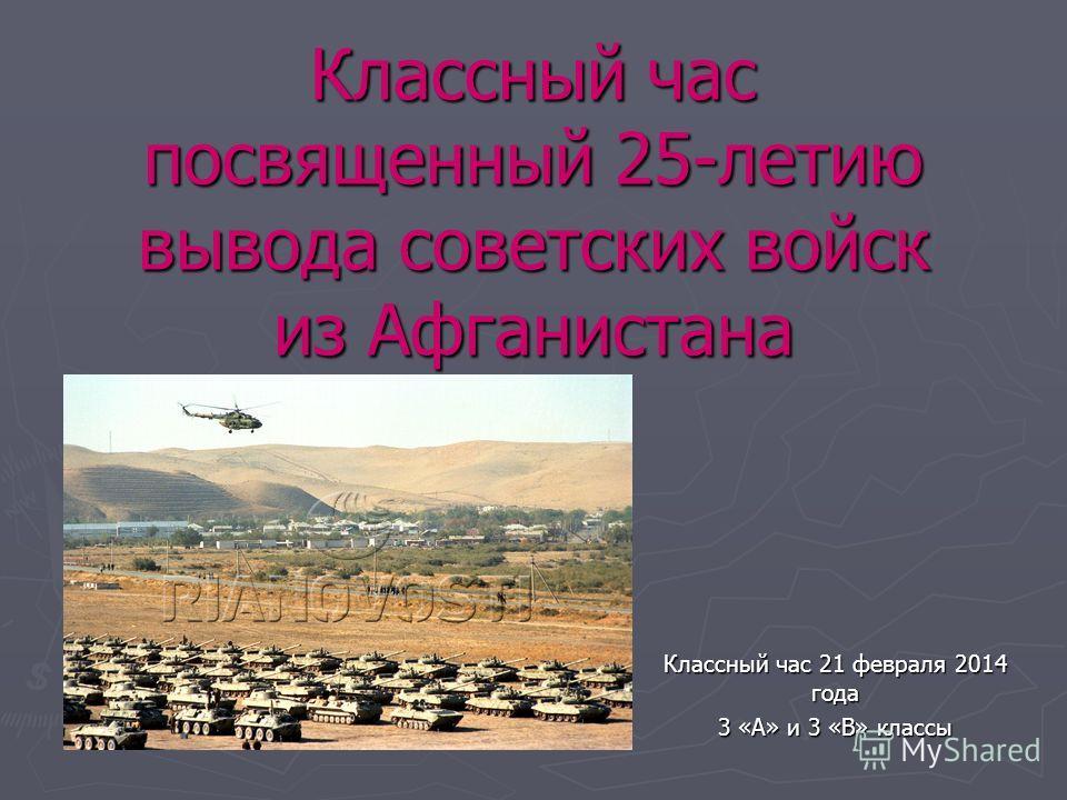 Классный час посвященный 25-летию вывода советских войск из Афганистана Классный час 21 февраля 2014 года 3 «А» и 3 «В» классы