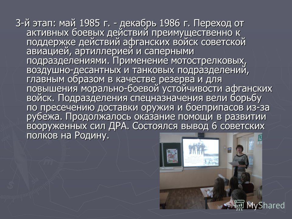 3-й этап: май 1985 г. - декабрь 1986 г. Переход от активных боевых действий преимущественно к поддержке действий афганских войск советской авиацией, артиллерией и саперными подразделениями. Применение мотострелковых, воздушно-десантных и танковых под
