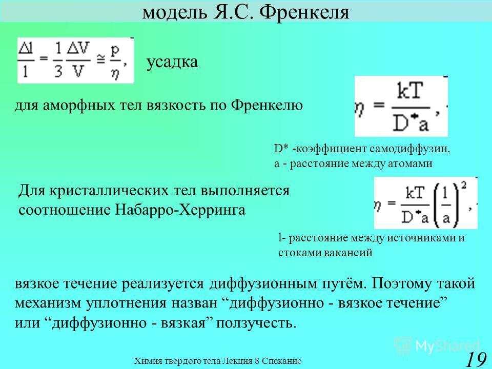Химия твердого тела Лекция 8 Спекание 19 модель Я.С. Френкеля для аморфных тел вязкость по Френкелю усадка D* -коэффициент самодиффузии, а - расстояние между атомами Для кристаллических тел выполняется соотношение Набарро-Херринга l- расстояние между
