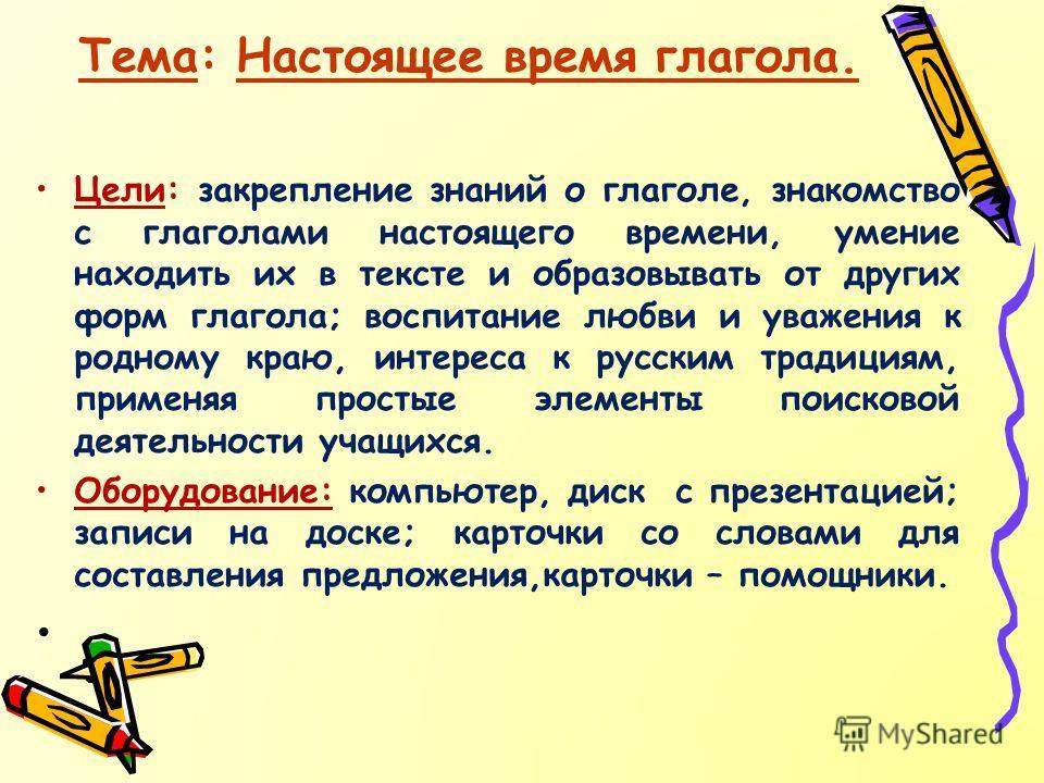 Тема: Настоящее время глагола. Цели: закрепление знаний о глаголе, знакомство с глаголами настоящего времени, умение находить их в тексте и образовывать от других форм глагола; воспитание любви и уважения к родному краю, интереса к русским традициям,