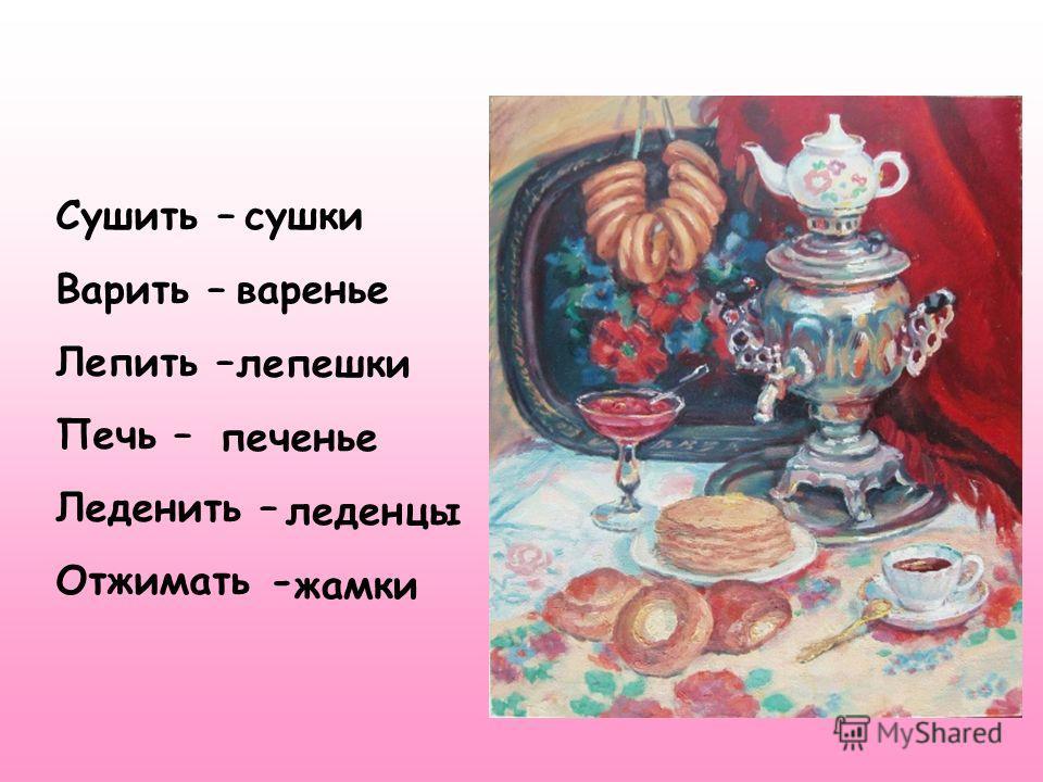 Сушить – Варить – Лепить – Печь – Леденить – Отжимать - сушки варенье лепешки печенье леденцы жамки