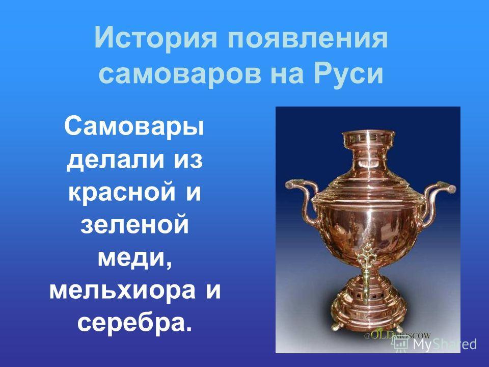 История появления самоваров на Руси Самовары делали из красной и зеленой меди, мельхиора и серебра.