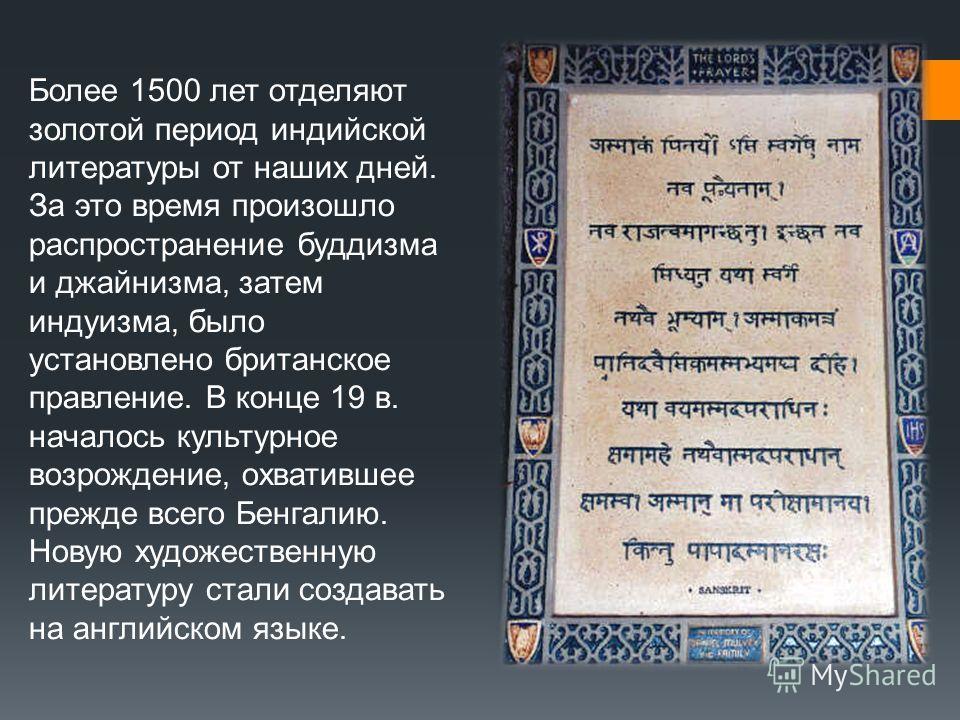 Более 1500 лет отделяют золотой период индийской литературы от наших дней. За это время произошло распространение буддизма и джайнизма, затем индуизма, было установлено британское правление. В конце 19 в. началось культурное возрождение, охватившее п