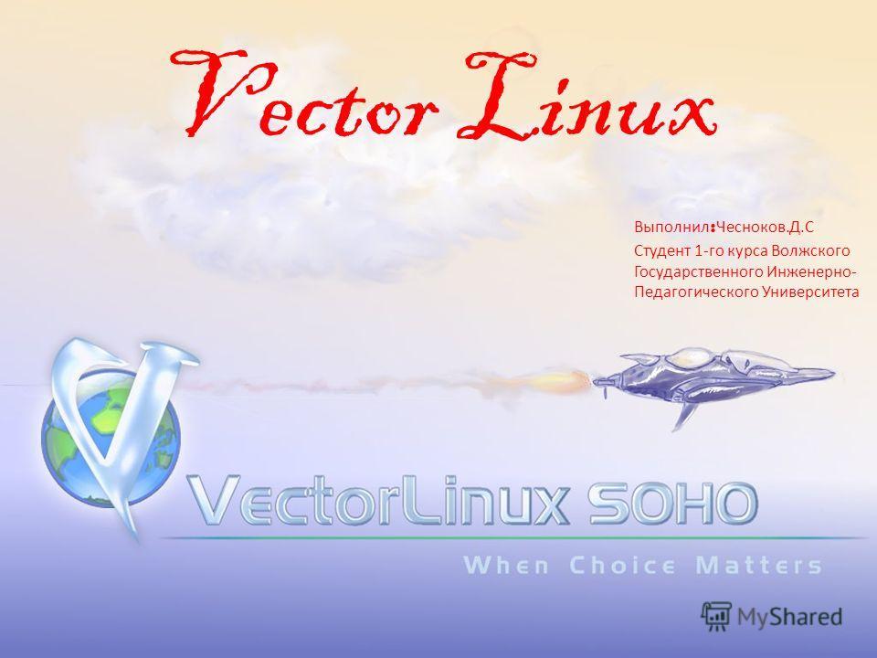 Vector Linux Выполнил : Чесноков.Д.С Студент 1-го курса Волжского Государственного Инженерно- Педагогического Университета