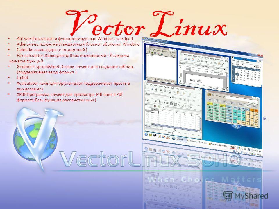 Vector Linux Abi word-выглядит и функционирует как Windows wordpad Adie-очень похож на стандартный блокнот оболочки Windows Calendar-календарь (стандартный ) Fox calculator-Калькулятор linux инженерный с большим кол-вом фун-ций Gnumeric spreedsheet-Э