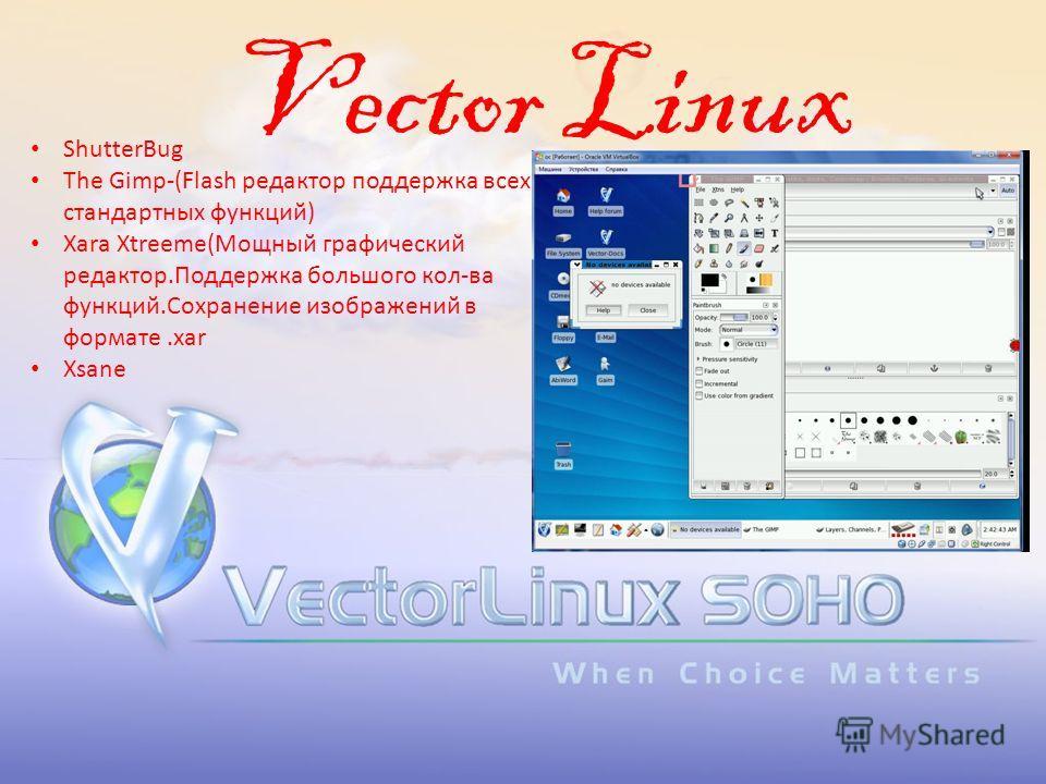 Vector Linux ShutterBug The Gimp-(Flash редактор поддержка всех стандартных функций) Xara Xtreeme(Мощный графический редактор.Поддержка большого кол-ва функций.Сохранение изображений в формате.xar Xsane