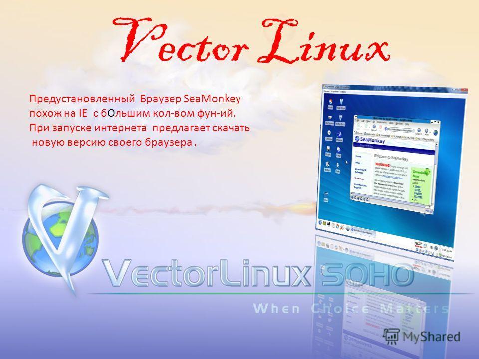 Vector Linux Предустановленный Браузер SeaMonkey похож на IE с бОльшим кол-вом фун-ий. При запуске интернета предлагает скачать новую версию своего браузера.